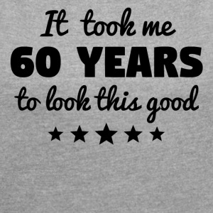 It Took Me 60 Years To Look This Good - Women´s Roll Cuff T-Shirt