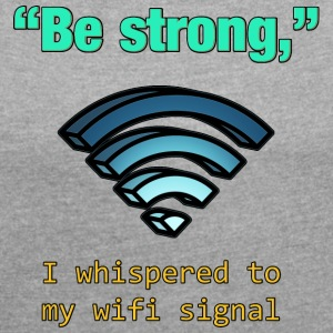 Be Strong I whispered to my wifi signal T Shirt - Women´s Roll Cuff T-Shirt