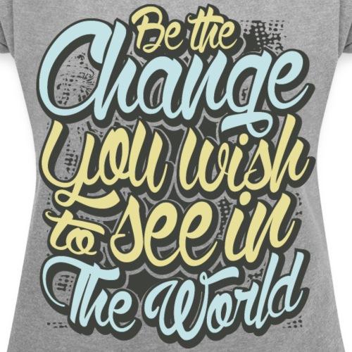 Be The Change - Women's Roll Cuff T-Shirt