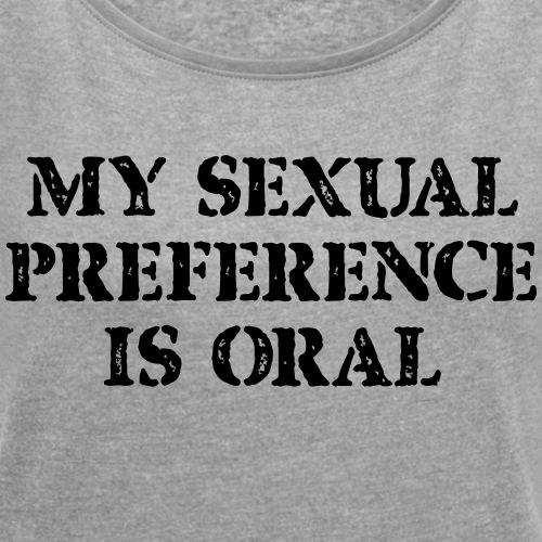 My Sexual Preference Is Oral - Women's Roll Cuff T-Shirt