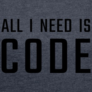 All I need is CODE - Women´s Roll Cuff T-Shirt