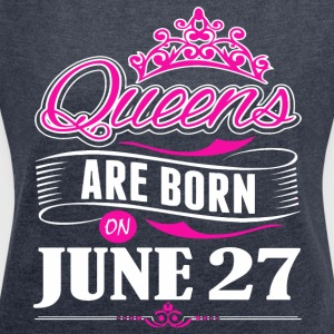 Queens are born on June 27 - Women's Roll Cuff T-Shirt