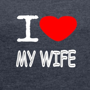 I LOVE MY WIFE - Women's Roll Cuff T-Shirt