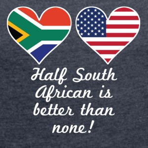 Half South African Is Better Than None - Women's Roll Cuff T-Shirt