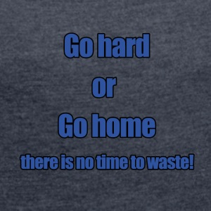 Go hard or go home - Women's Roll Cuff T-Shirt