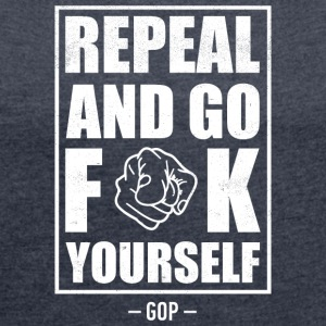 Repeal and go f yourself - Women´s Roll Cuff T-Shirt