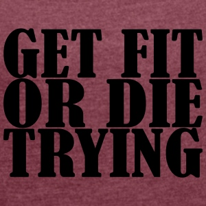 Get Fit Or Die Tryin - Women's Roll Cuff T-Shirt