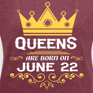 Queens are born on June 22 - Women's Roll Cuff T-Shirt