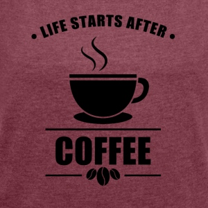 Life Starts After COFFEE - Women´s Roll Cuff T-Shirt