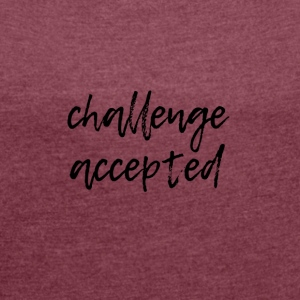 challenge accepted - Women´s Roll Cuff T-Shirt