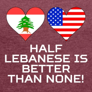 Half Lebanese Is Better Than None - Women's Roll Cuff T-Shirt