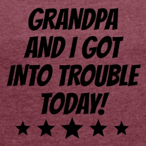 Grandpa And I Got Into Trouble - Women's Roll Cuff T-Shirt