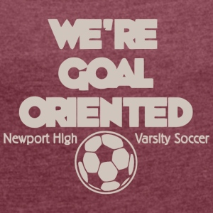 We re Goal Oriented Newport High Varsity Soccer - Women's Roll Cuff T-Shirt