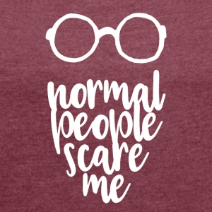 normal people scare me - Women's Roll Cuff T-Shirt