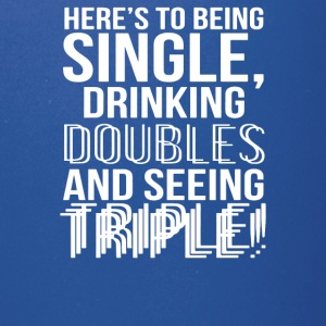 Being Single Drinking Doubles Seeing Triple - Full Color Mug