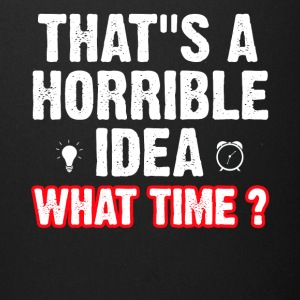 That s a horrible idea what time ? - Full Color Mug