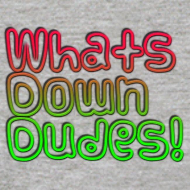 Whats Down DUDES!!