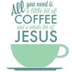 All you need is Coffee and Jesus
