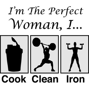 I'm the perfect woman, I cook clean iron