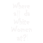 Where all da white women?