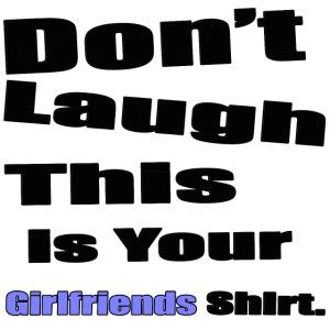 Don't Laugh This Is Yoir Girlfriends Shirt.