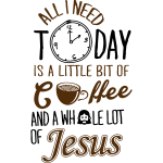All I Need Is A Little Bit Of Coffee And Jesus