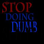 Stop doing dumb shit!!!