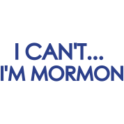 I Can't I'm Mormon