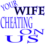 Your Wife is Cheating on Us