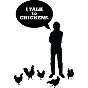 I talk to chickens
