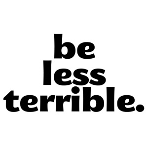 Be Less Terrible