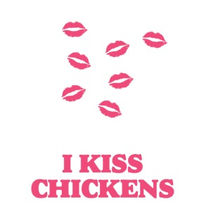 I kiss chickens