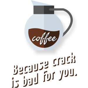 Coffee – because crack is bad for you