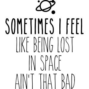 Sometimes I feel like being lost in space ain't th