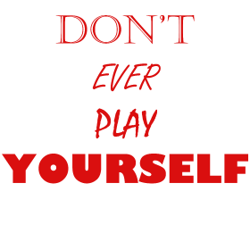 Don't Ever Play Yourself