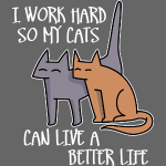 I work hard so my cats can live a better life (dar