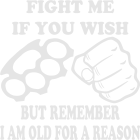 Fight Me If You Wish But Remember I Am Old For A