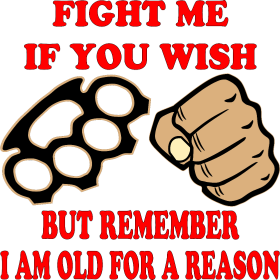 Fight Me But Remember I Am Old For A Reason
