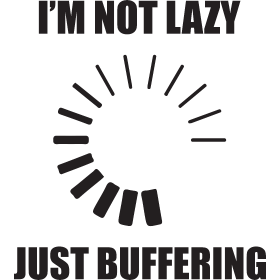 I'm Not Lazy. Just Buffering.