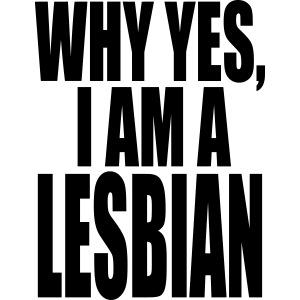 WHY YES I AM A LESBIAN