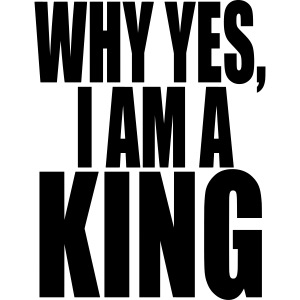 WHY YES, I AM A KING
