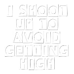 I Shoot Up to Avoid Getting High (White)