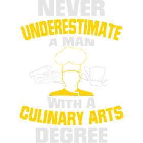 NEVER UNDERESTIMATE A MAN WITH A CULINARY DEGREE!