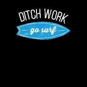 Ditch work. Go surf