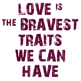 LOVE IS THE BRAVE TRAIT