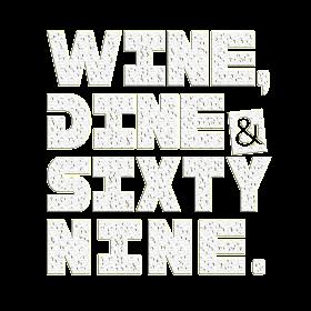 WINE DINE AND SIXTY NINE