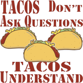 Tacos Don't Ask Questions Tacos Understand