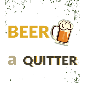 I'd give up beer but i am not a quitter