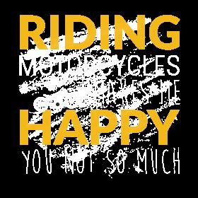 Riding  motocycles makes me  happy  you not  so mu