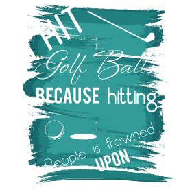 I hit golf balls because hitting poeople is frowne